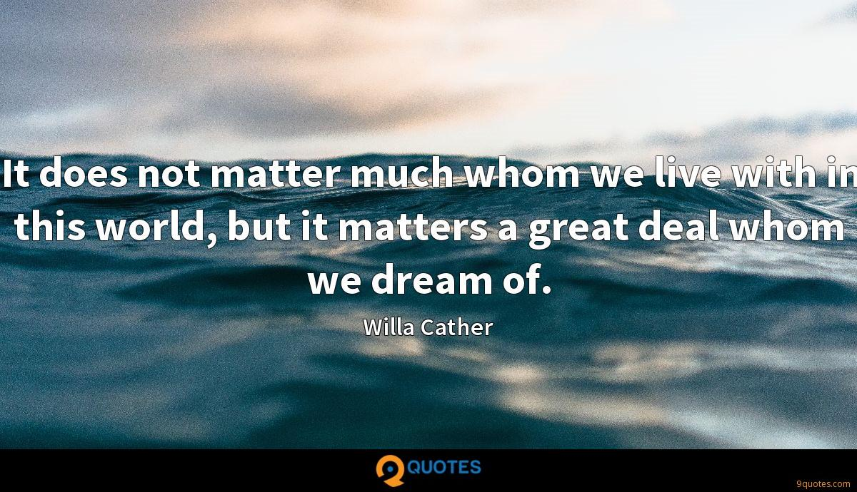 It does not matter much whom we live with in this world, but it matters a great deal whom we dream of.