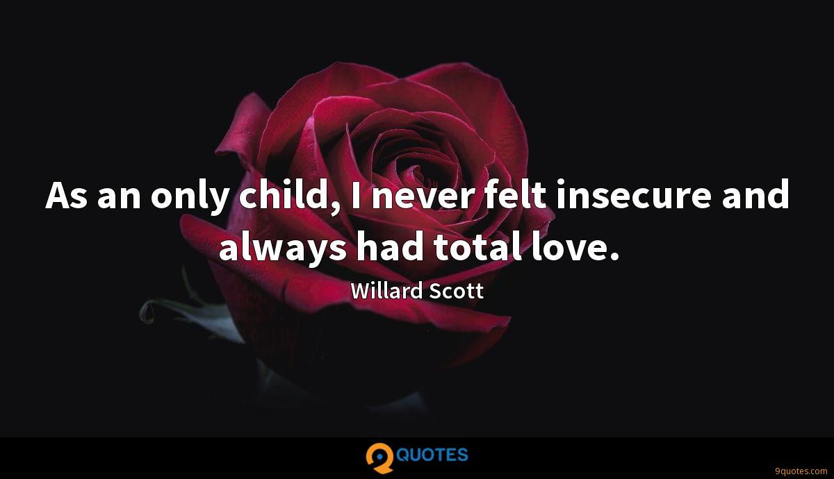 As an only child, I never felt insecure and always had total love.