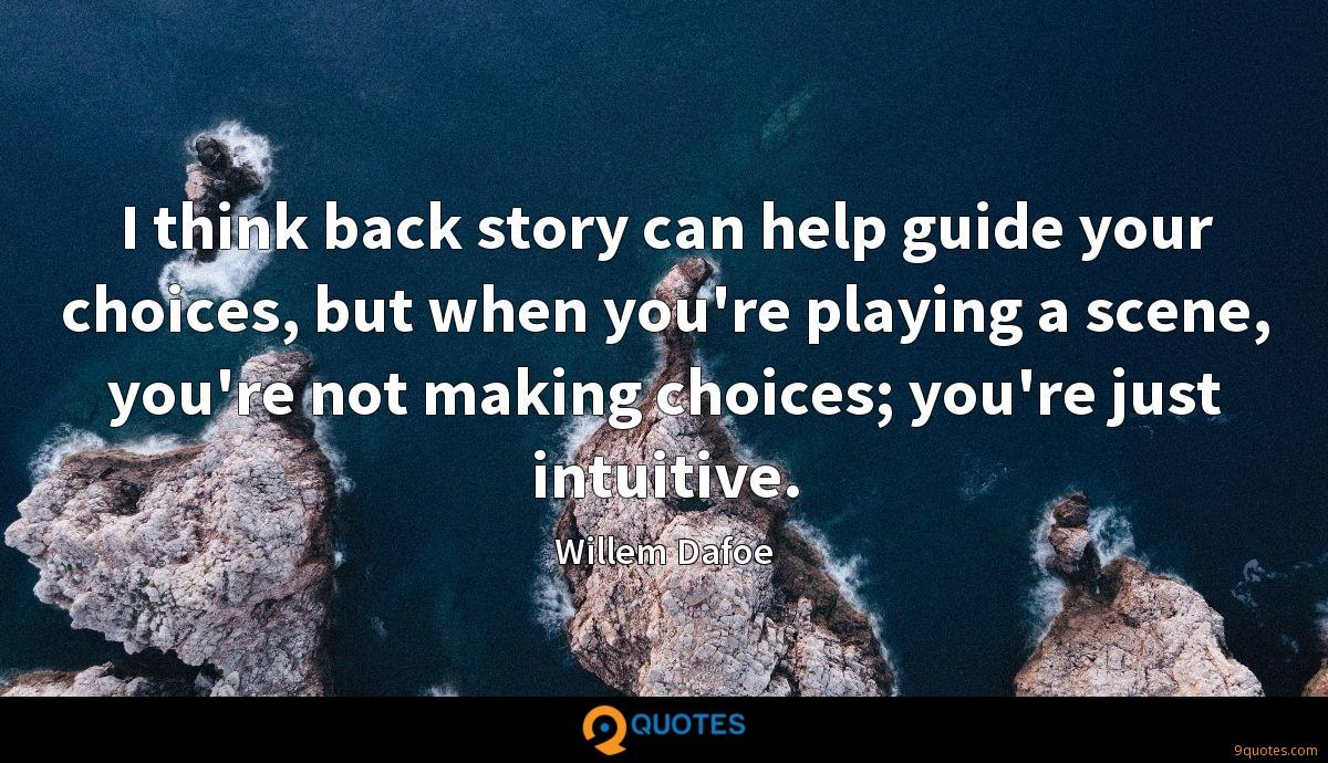 I think back story can help guide your choices, but when you're playing a scene, you're not making choices; you're just intuitive.