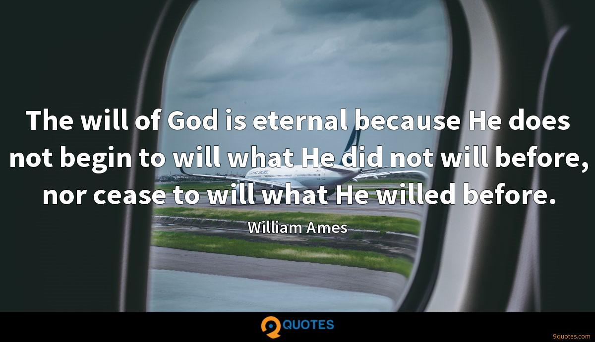The will of God is eternal because He does not begin to will what He did not will before, nor cease to will what He willed before.