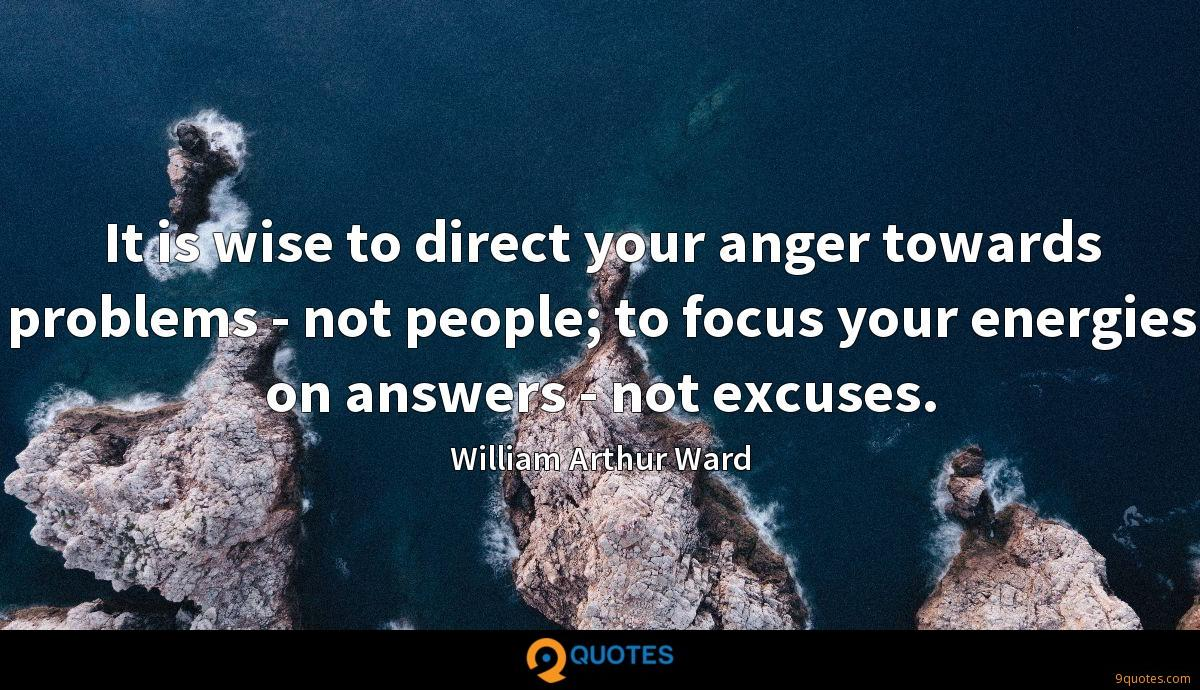 It is wise to direct your anger towards problems - not people; to focus your energies on answers - not excuses.