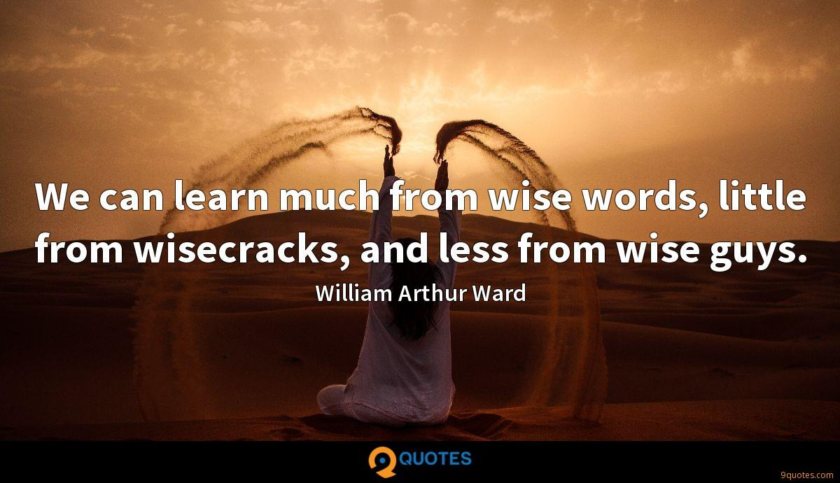 We can learn much from wise words, little from wisecracks, and less from wise guys.