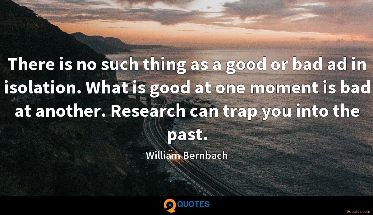 There is no such thing as a good or bad ad in isolation. What is good at one moment is bad at another. Research can trap you into the past.