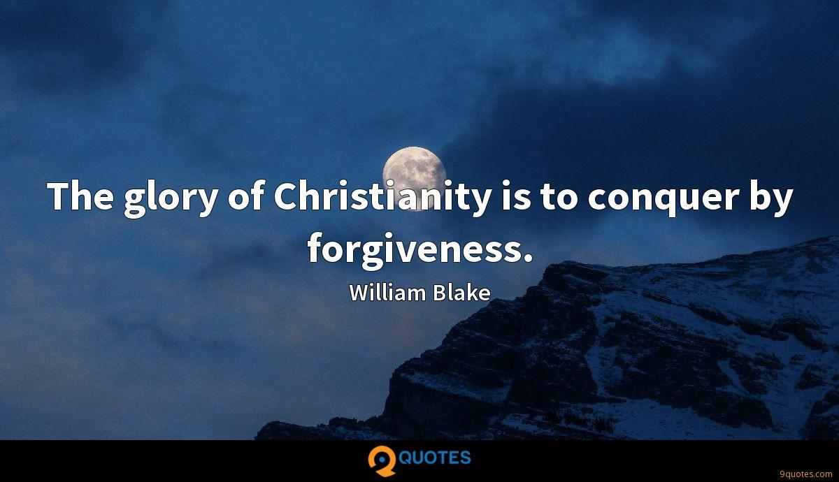 The glory of Christianity is to conquer by forgiveness.