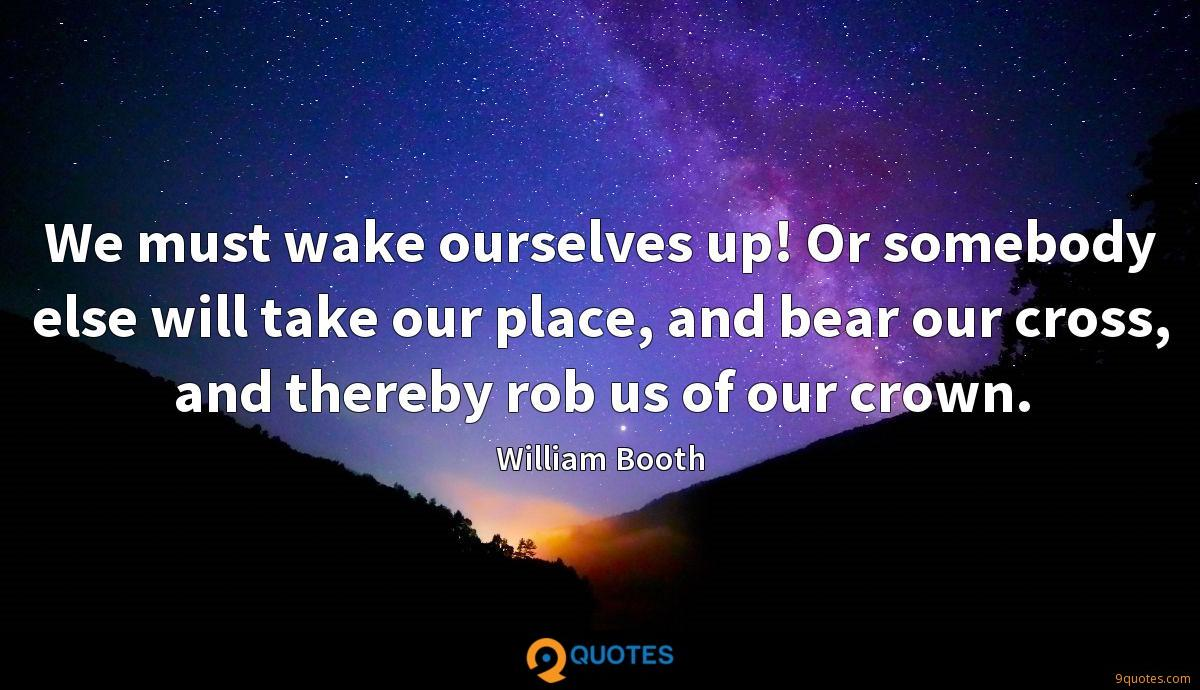 We must wake ourselves up! Or somebody else will take our place, and bear our cross, and thereby rob us of our crown.