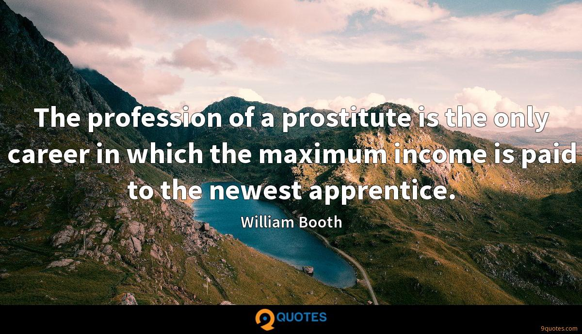 The profession of a prostitute is the only career in which the maximum income is paid to the newest apprentice.