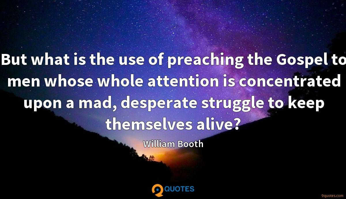 But what is the use of preaching the Gospel to men whose whole attention is concentrated upon a mad, desperate struggle to keep themselves alive?