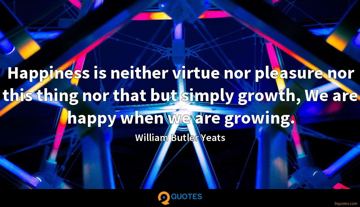 Happiness is neither virtue nor pleasure nor this thing nor that but simply growth, We are happy when we are growing.