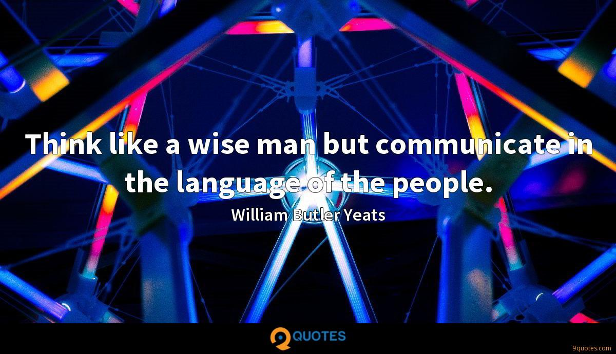Think like a wise man but communicate in the language of the people.