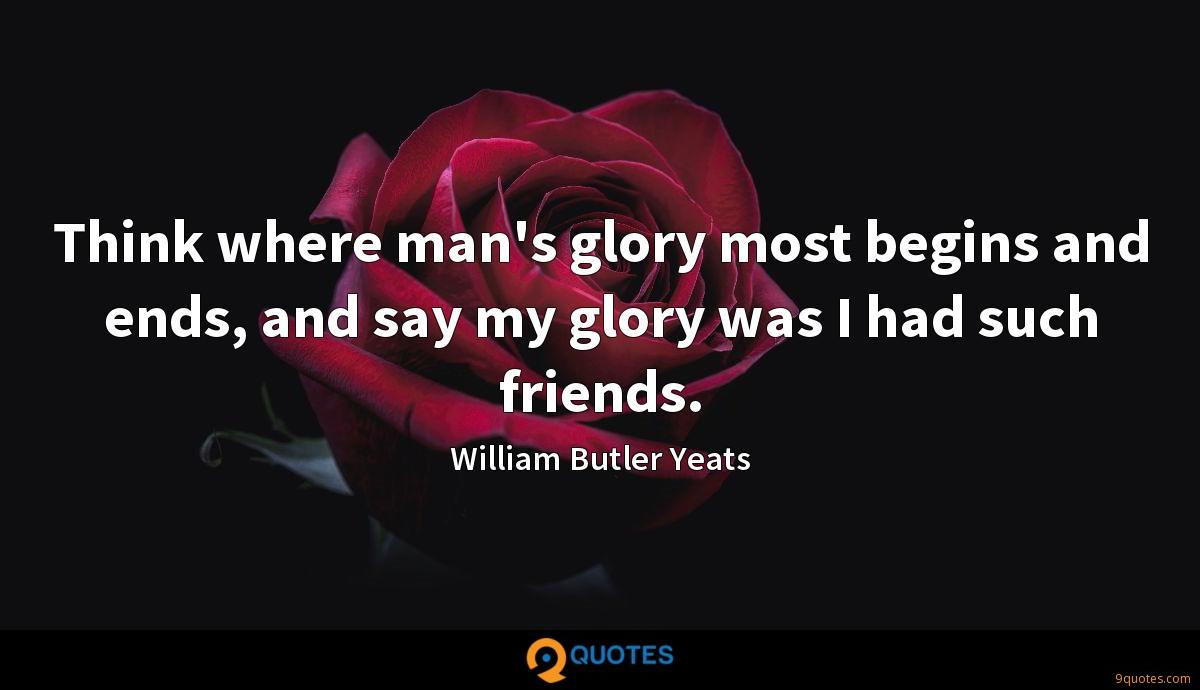 Think where man's glory most begins and ends, and say my glory was I had such friends.