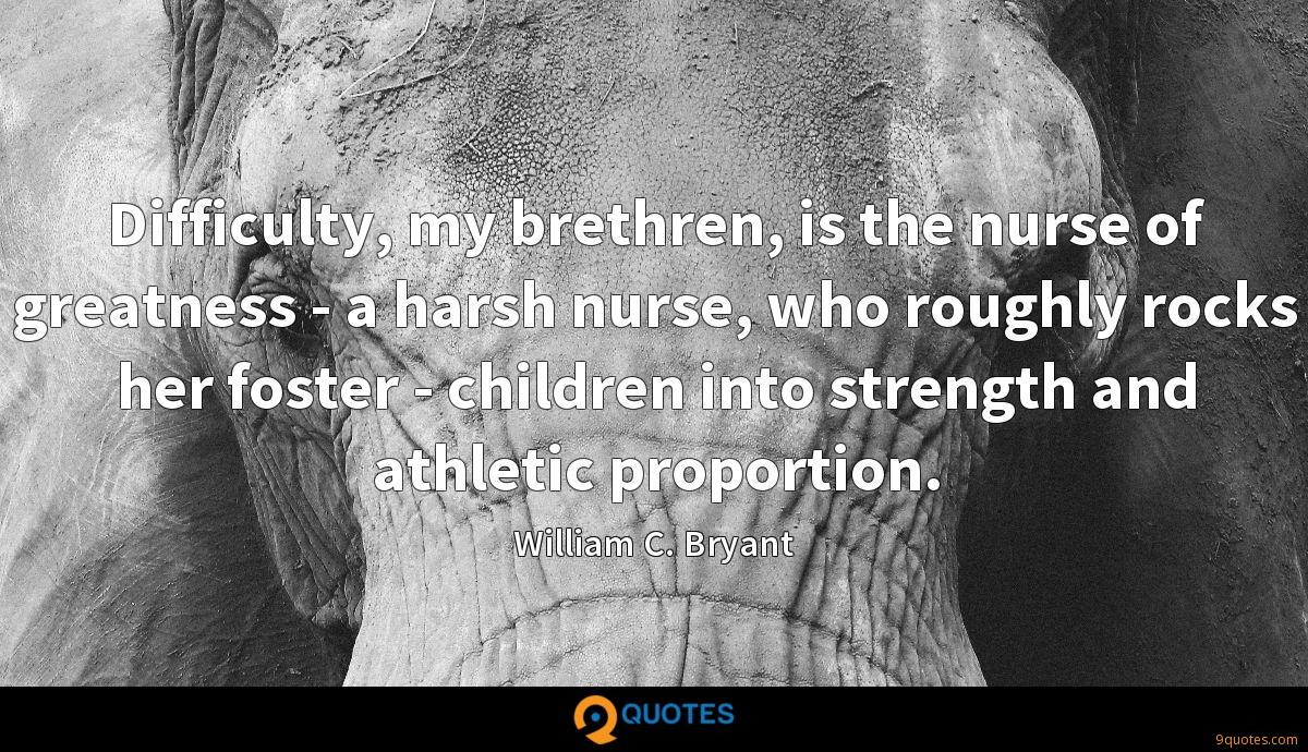 Difficulty, my brethren, is the nurse of greatness - a harsh nurse, who roughly rocks her foster - children into strength and athletic proportion.