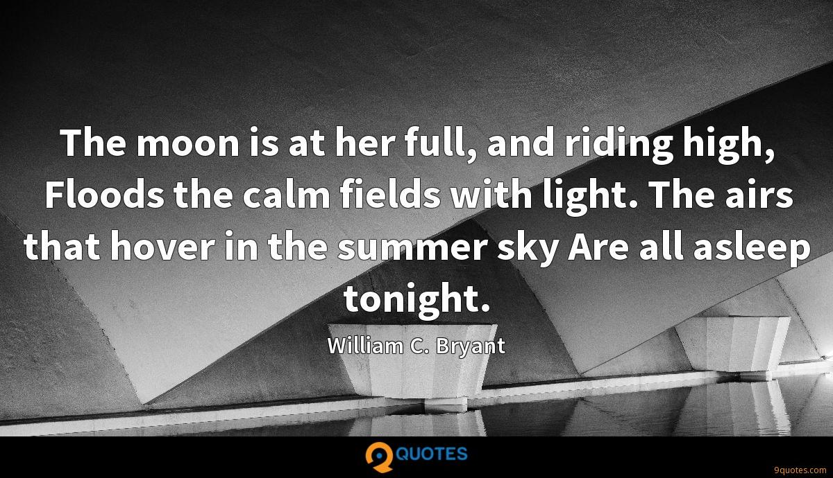 The moon is at her full, and riding high, Floods the calm fields with light. The airs that hover in the summer sky Are all asleep tonight.