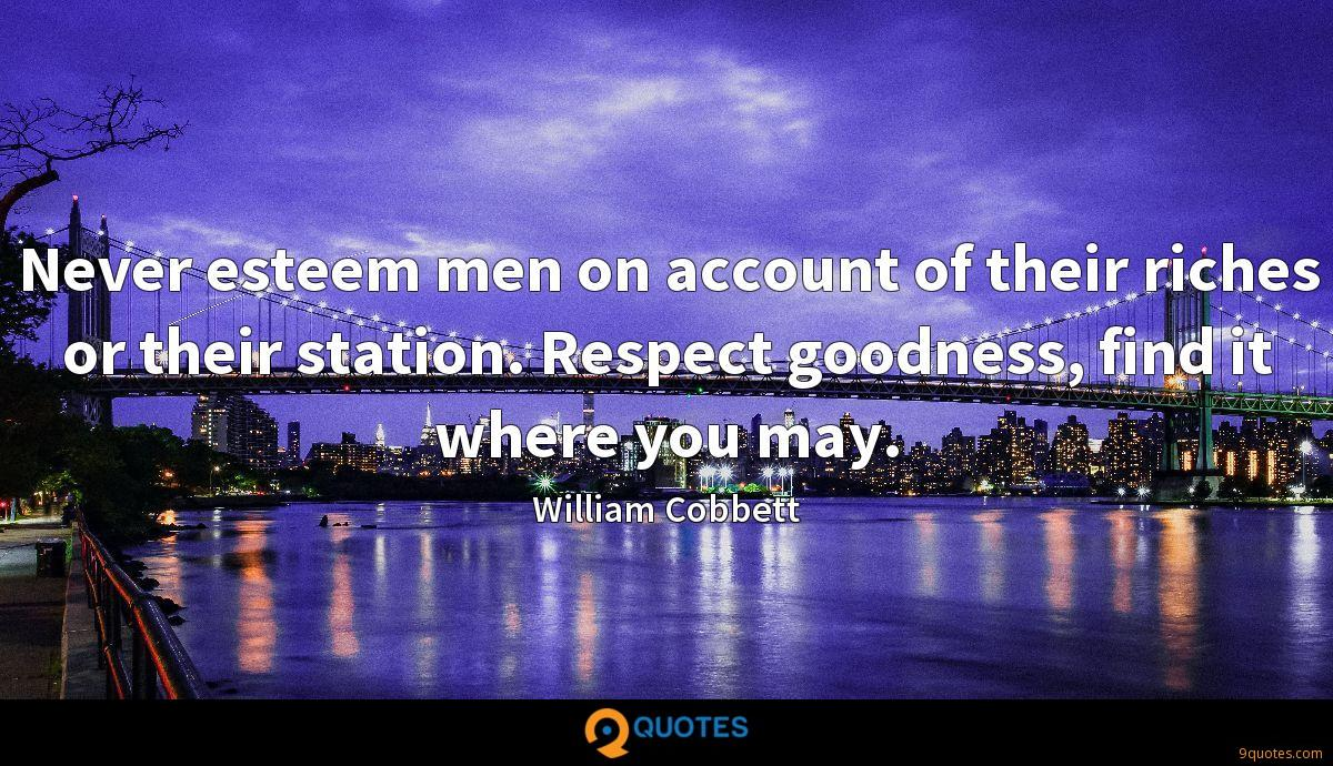 Never esteem men on account of their riches or their station. Respect goodness, find it where you may.