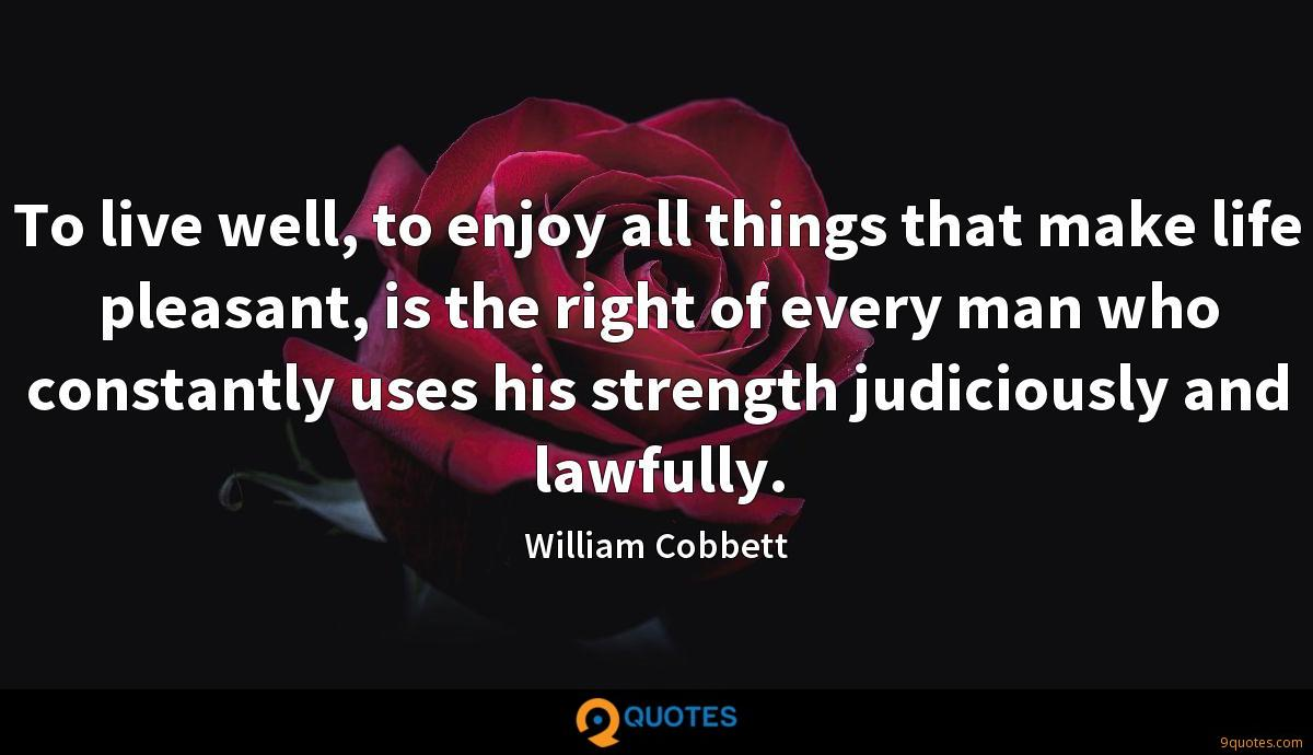 To live well, to enjoy all things that make life pleasant, is the right of every man who constantly uses his strength judiciously and lawfully.