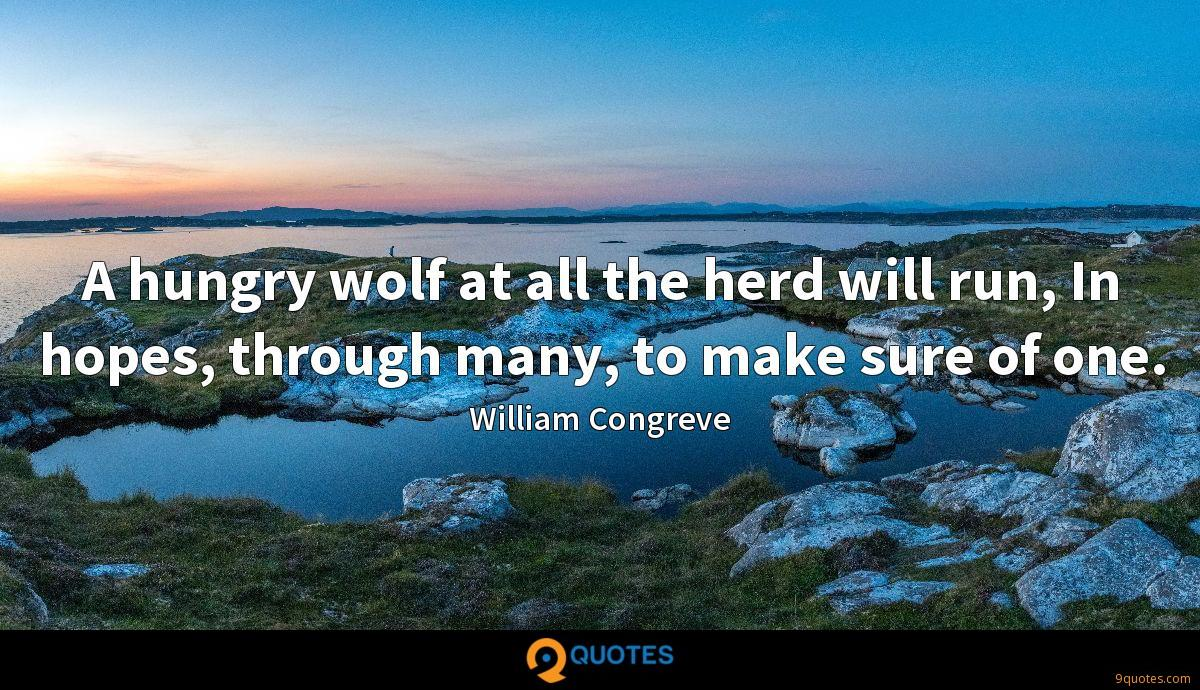 A hungry wolf at all the herd will run, In hopes, through many, to make sure of one.