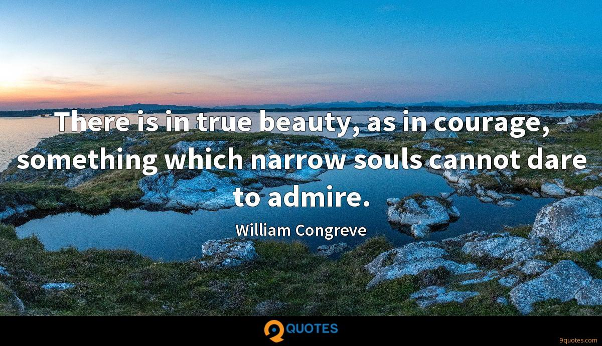 There is in true beauty, as in courage, something which narrow souls cannot dare to admire.