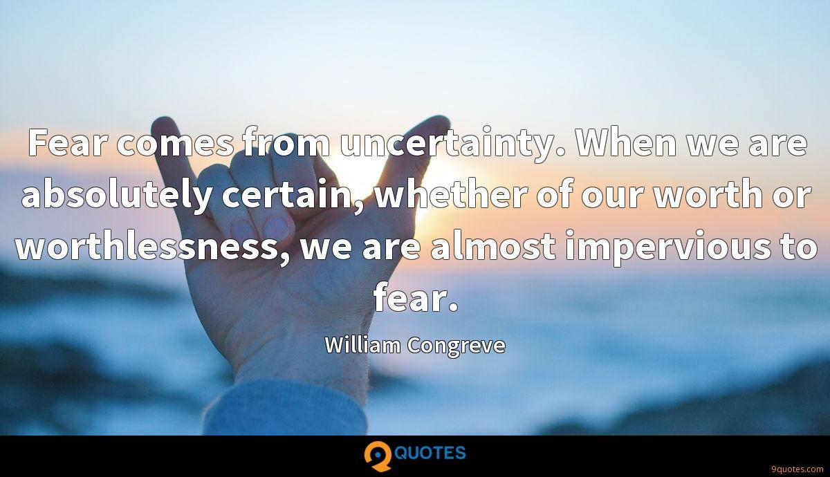 Fear comes from uncertainty. When we are absolutely certain, whether of our worth or worthlessness, we are almost impervious to fear.