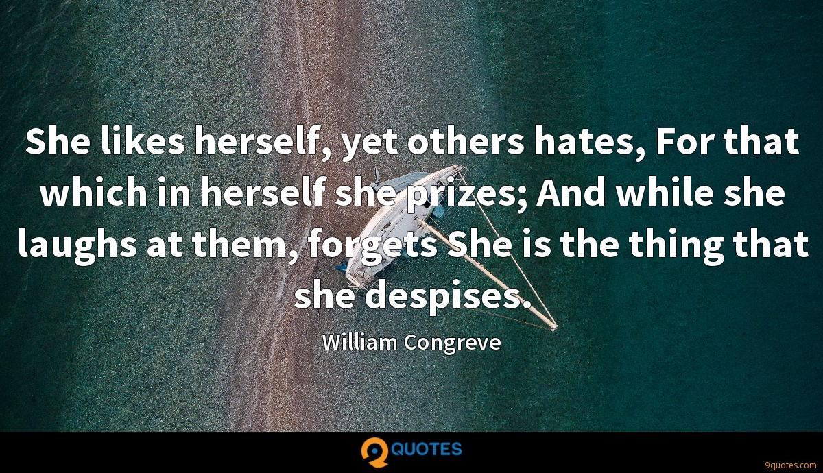 She likes herself, yet others hates, For that which in herself she prizes; And while she laughs at them, forgets She is the thing that she despises.
