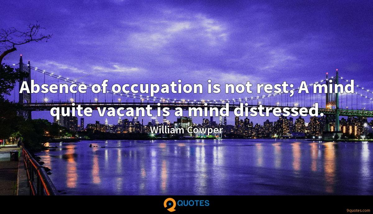 Absence of occupation is not rest; A mind quite vacant is a mind distressed.
