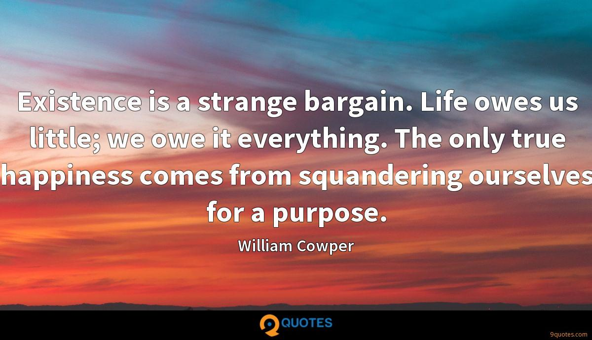 Existence is a strange bargain. Life owes us little; we owe it everything. The only true happiness comes from squandering ourselves for a purpose.