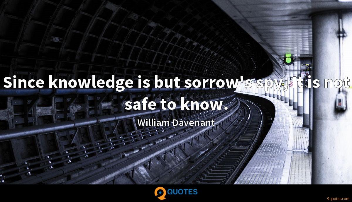 Since knowledge is but sorrow's spy, It is not safe to know.