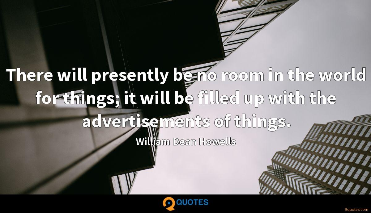 There will presently be no room in the world for things; it will be filled up with the advertisements of things.