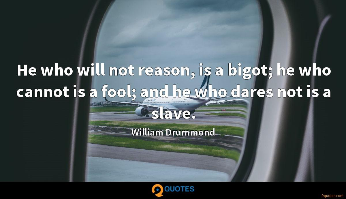 He who will not reason, is a bigot; he who cannot is a fool; and he who dares not is a slave.