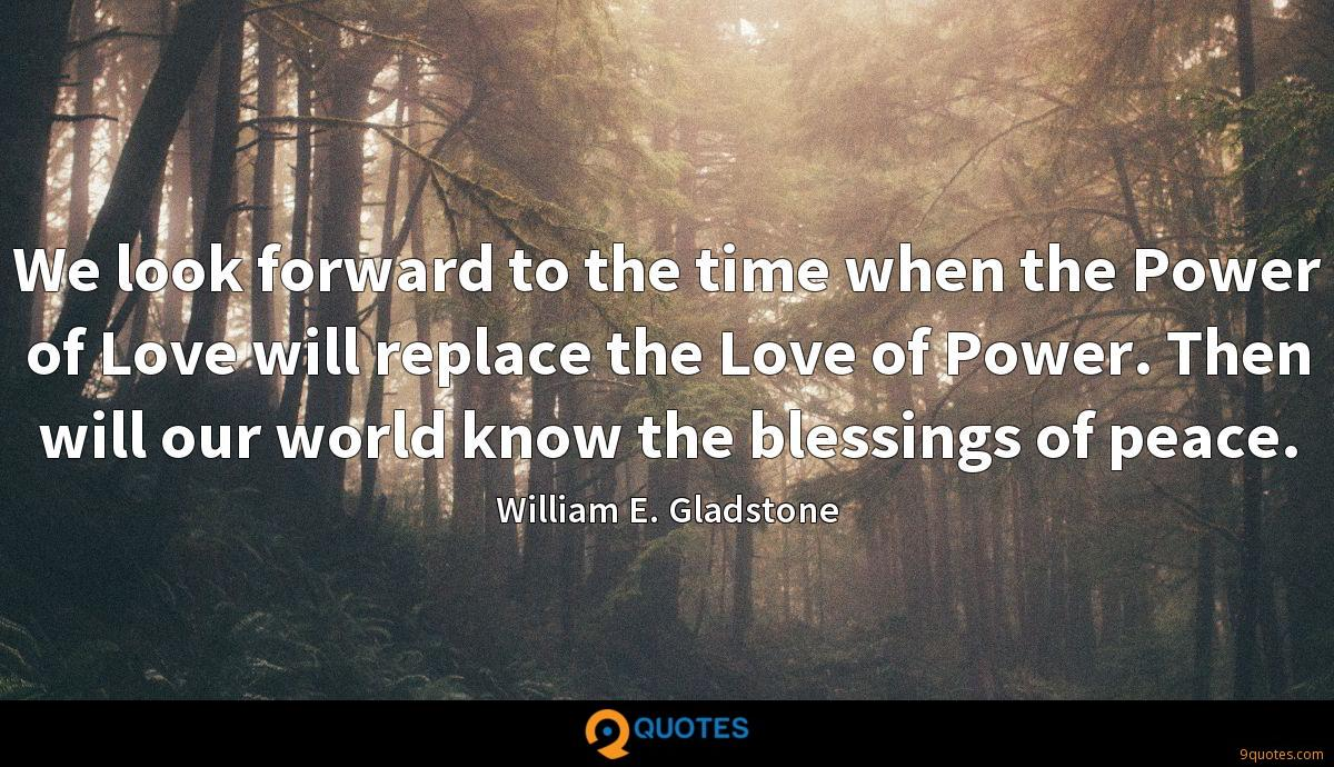 We look forward to the time when the Power of Love will replace the Love of Power. Then will our world know the blessings of peace.