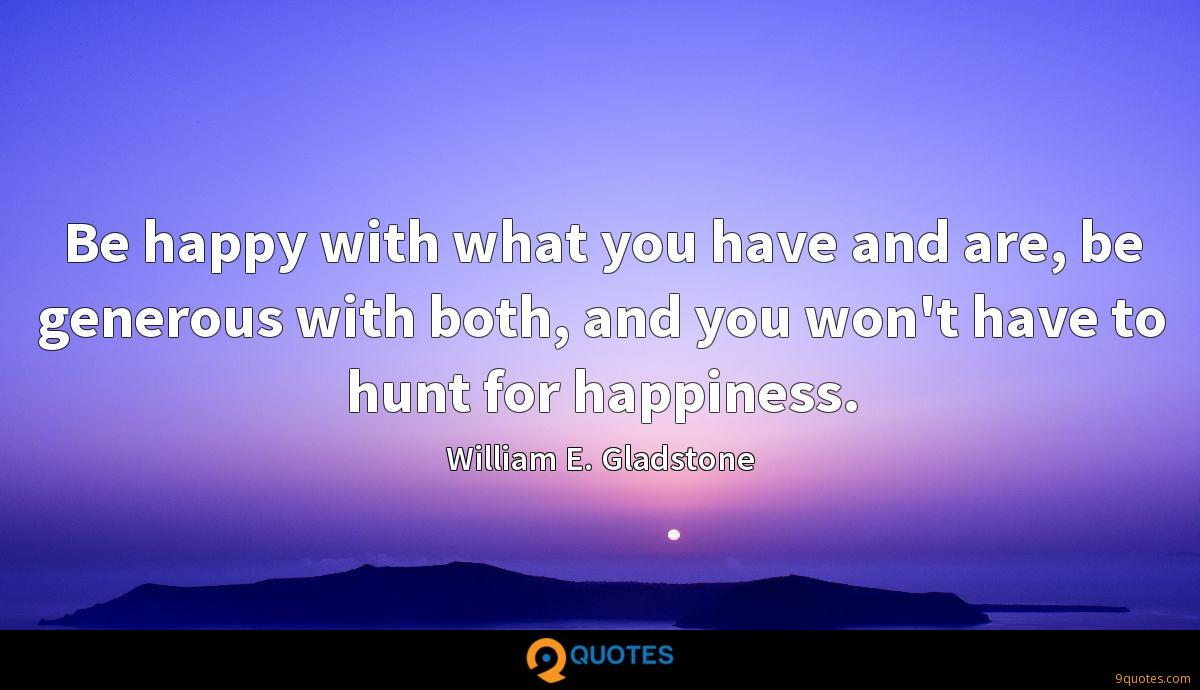 Be happy with what you have and are, be generous with both, and you won't have to hunt for happiness.