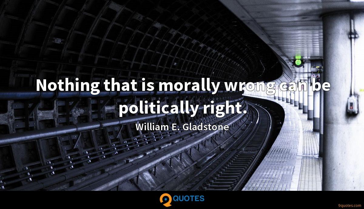 Nothing that is morally wrong can be politically right.