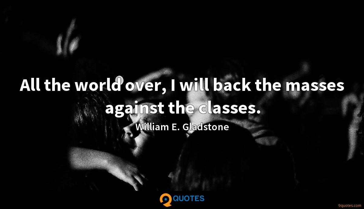 All the world over, I will back the masses against the classes.