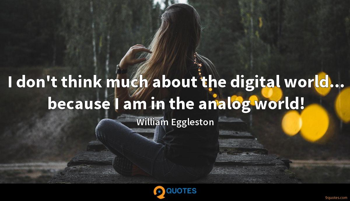 I don't think much about the digital world... because I am in the analog world!