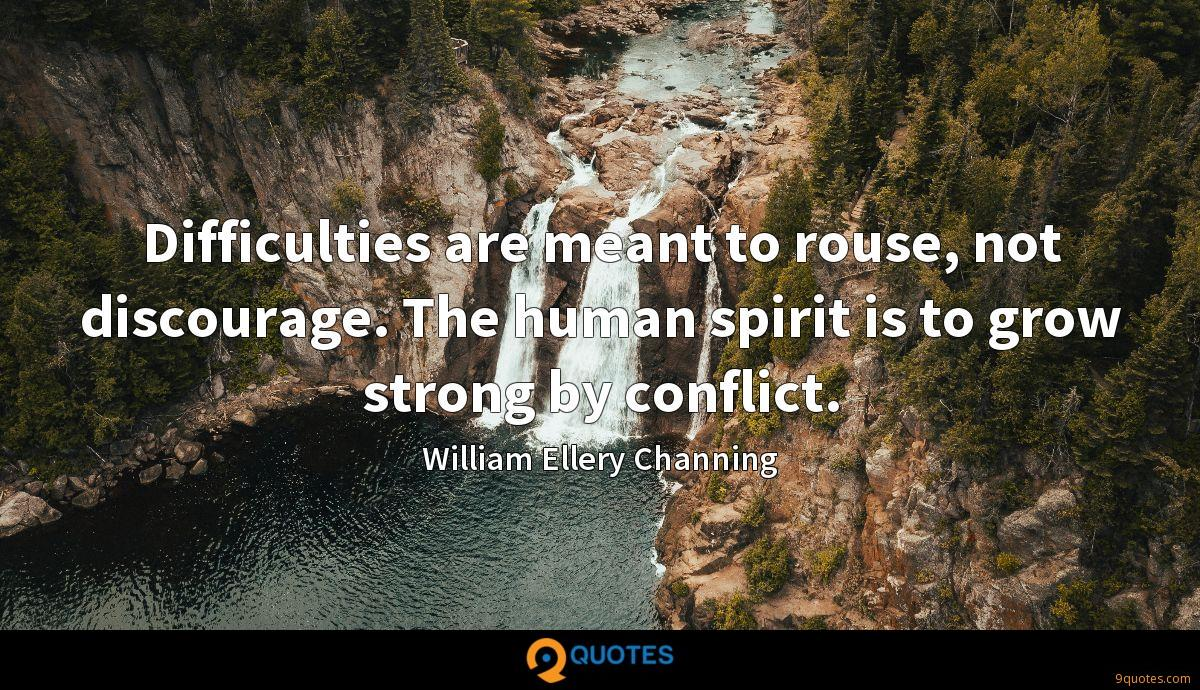 Difficulties are meant to rouse, not discourage. The human spirit is to grow strong by conflict.