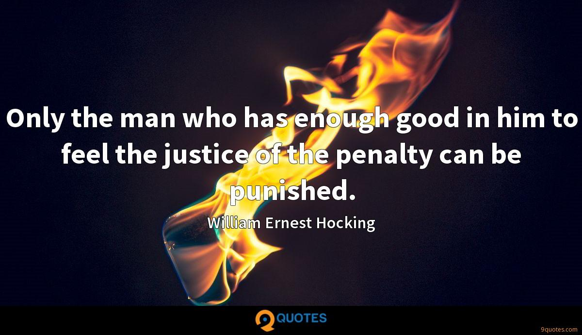 Only the man who has enough good in him to feel the justice of the penalty can be punished.