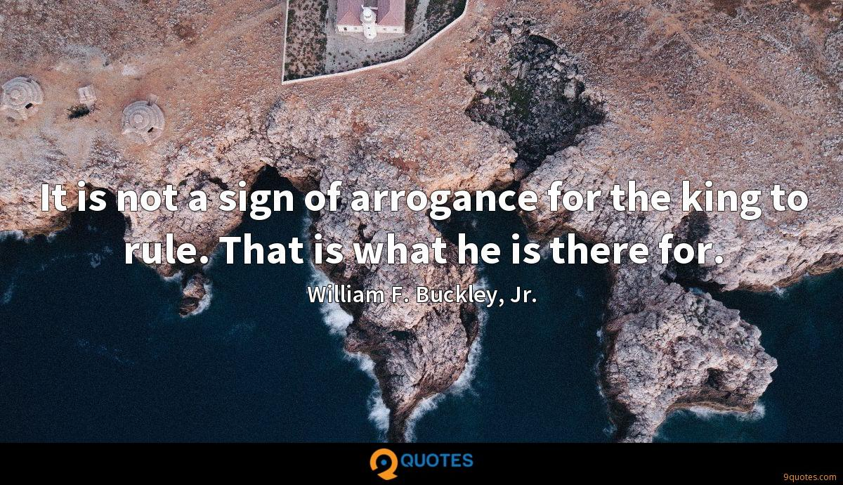 It is not a sign of arrogance for the king to rule. That is what he is there for.