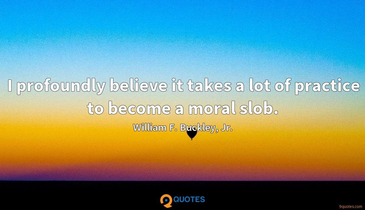 I profoundly believe it takes a lot of practice to become a moral slob.