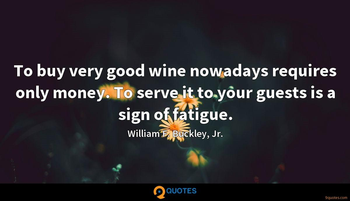 To buy very good wine nowadays requires only money. To serve it to your guests is a sign of fatigue.