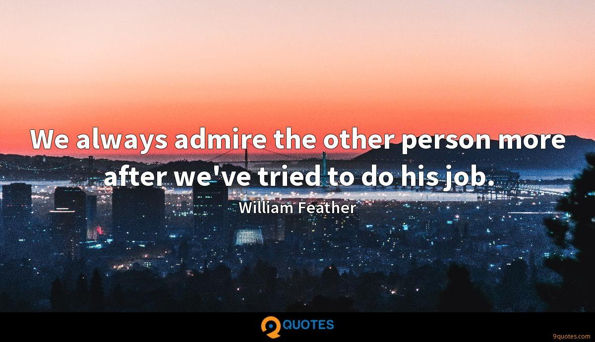 We always admire the other person more after we've tried to do his job.