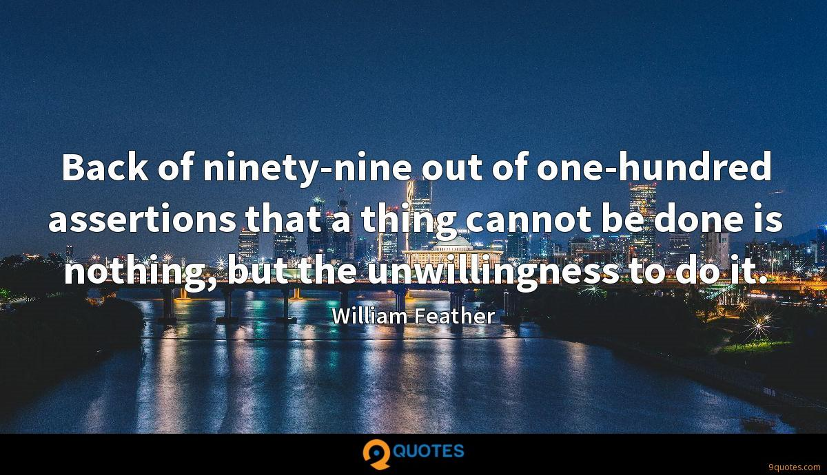 Back of ninety-nine out of one-hundred assertions that a thing cannot be done is nothing, but the unwillingness to do it.