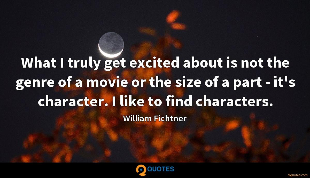 What I truly get excited about is not the genre of a movie or the size of a part - it's character. I like to find characters.