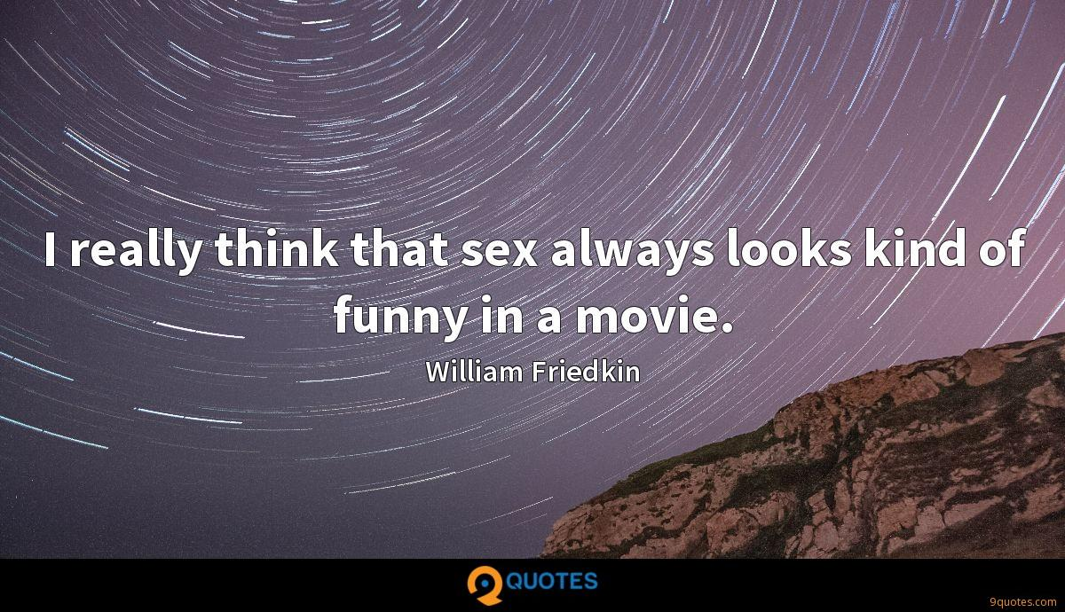 I really think that sex always looks kind of funny in a movie.