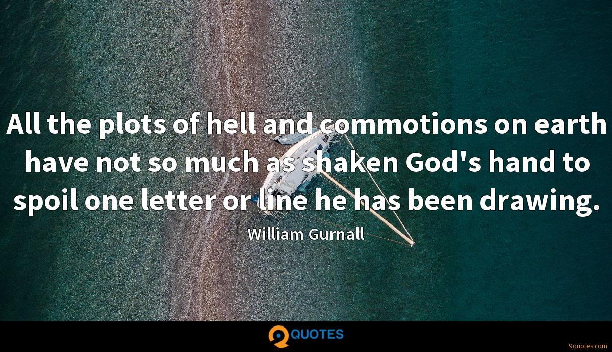 All the plots of hell and commotions on earth have not so much as shaken God's hand to spoil one letter or line he has been drawing.