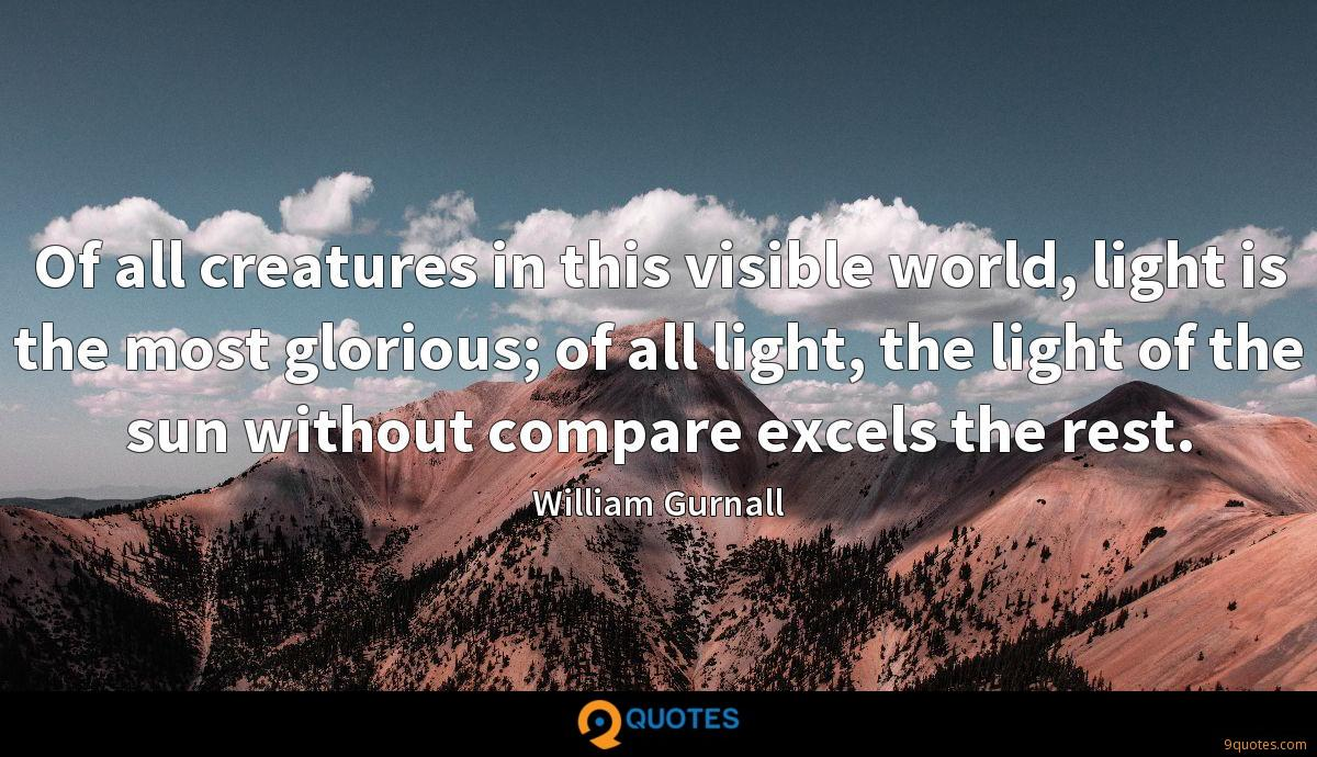 Of all creatures in this visible world, light is the most glorious; of all light, the light of the sun without compare excels the rest.