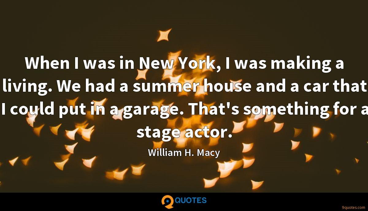 When I was in New York, I was making a living. We had a summer house and a car that I could put in a garage. That's something for a stage actor.