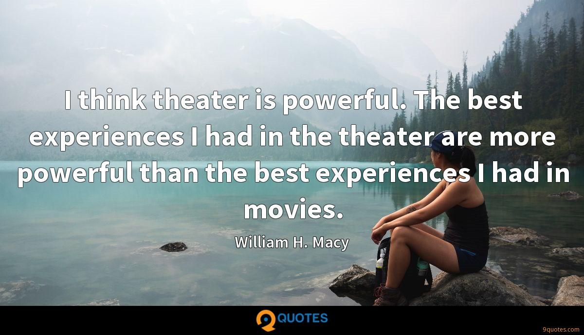 I think theater is powerful. The best experiences I had in the theater are more powerful than the best experiences I had in movies.