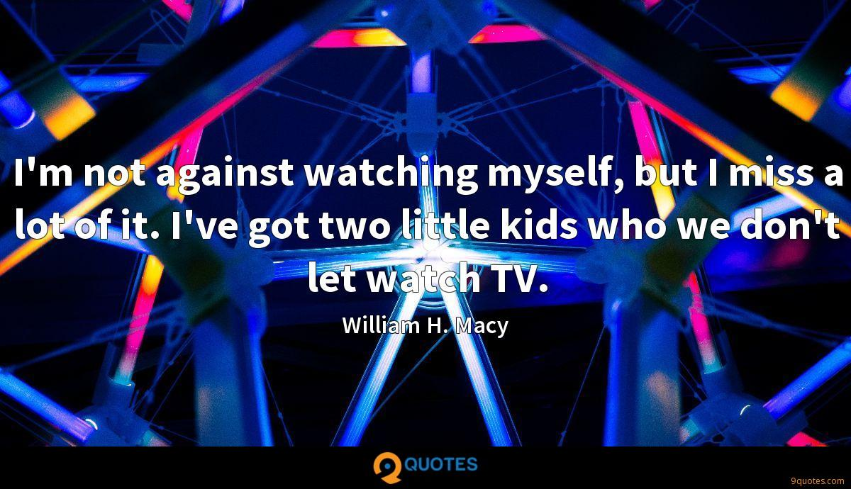 I'm not against watching myself, but I miss a lot of it. I've got two little kids who we don't let watch TV.