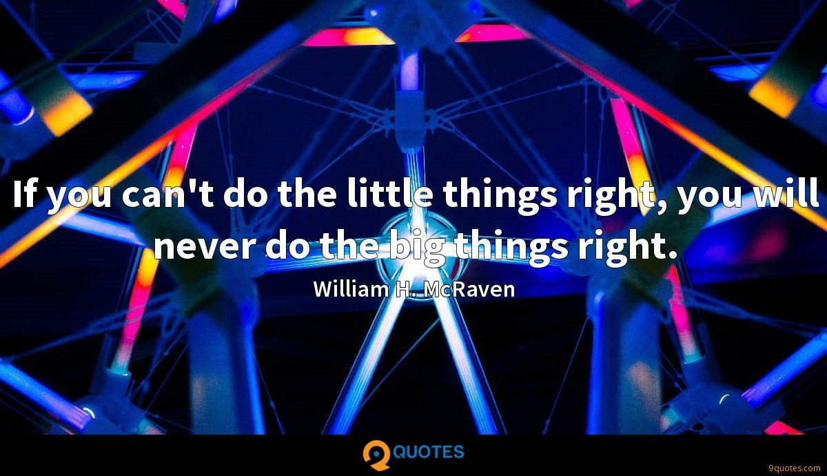If you can't do the little things right, you will never do the big things right.