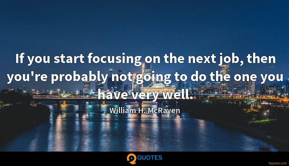If you start focusing on the next job, then you're probably not going to do the one you have very well.