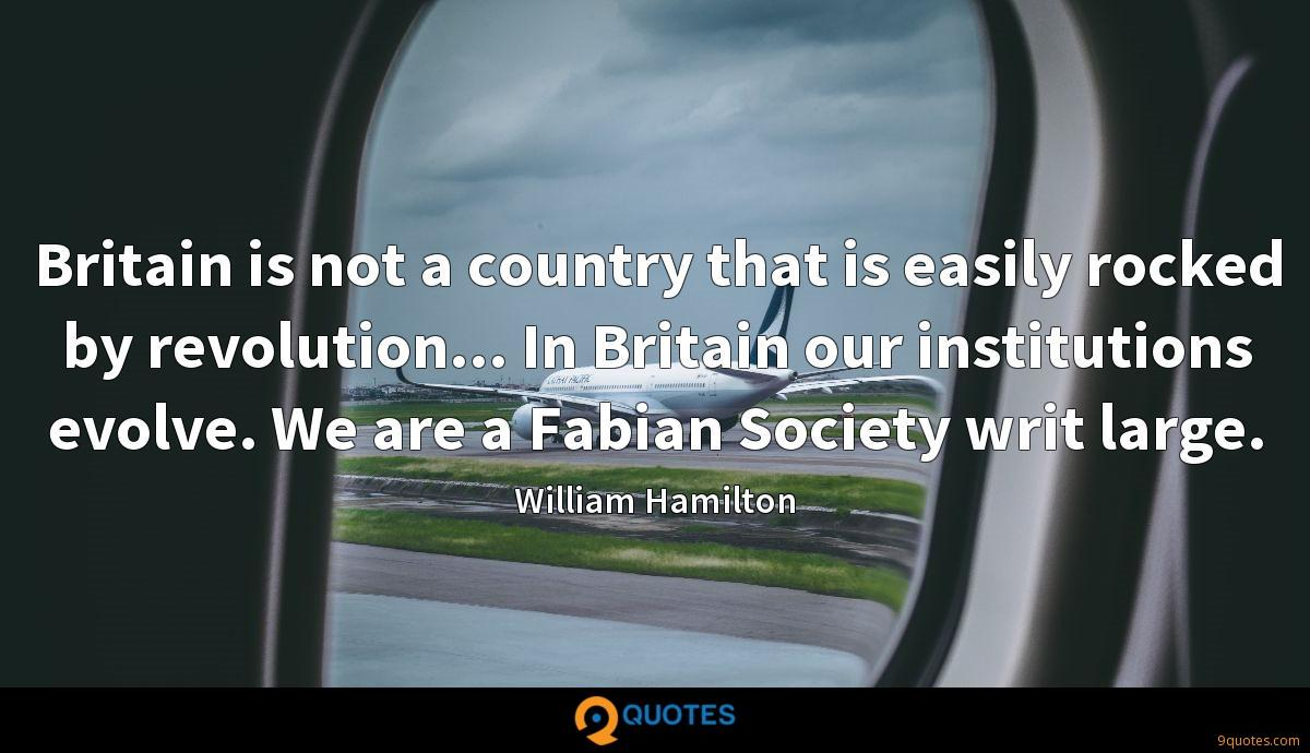 Britain is not a country that is easily rocked by revolution... In Britain our institutions evolve. We are a Fabian Society writ large.