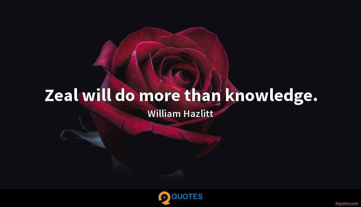 Zeal will do more than knowledge.